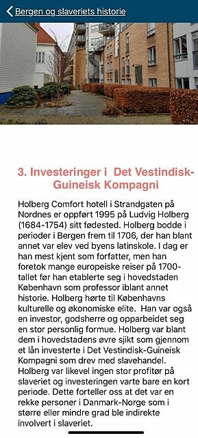 Fra desember 2019 har Bergen Sjøfartsmuseum tilbudt fem ruter i sin mobilapp Maritime Byvandringer. En av rutene heter «Bergen og slaveriets historie», som er på 14 poster og tar ca. 2,5 timer. Post 3 har tittelen «Investeringer i Det Vestindisk-Guineisk Kompagni» og tar for seg Holbergs fødested i Strandgaten på Nordnes. Der opplyses det at dikteren og professoren «investerte i Det Vestindisk-Guinesk Kompagni som drev med slavehandel».